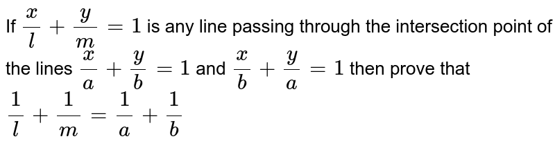 If `x/l+y/m=1` is any line passing through the intersection point of the lines `x/a+y/b=1` and `x/b+y/a=1`  then prove that `1/l+1/m=1/a+1/b`