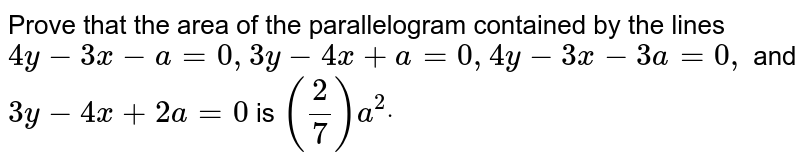 Prove that the area of the parallelogram contained by the lines `4y-3x-a=0,3y-4x+a=0,4y-3x-3a=0,` and `3y-4x+2a=0` is `(2/7)a^2dot`
