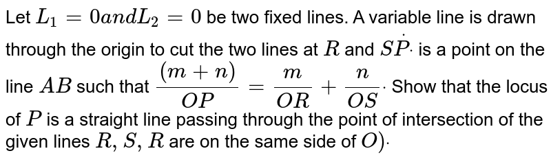 Let `L_1=0a n dL_2=0` be two fixed lines. A variable line is drawn through the origin to cut   the two lines at `R` and `SdotPdot` is a point on the line `A B` such that `((m+n))/(O P)=m/(O R)+n/(O S)dot` Show that the locus of `P` is a straight line passing through the point of intersection of the   given lines `R , S , R` are on the same side of `O)dot`