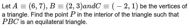 Let `A-=(6,7),B-=(2,3)a n dC-=(-2,1)` be the vertices of a triangle. Find the point `P` in the interior of the triangle such that ` P B C` is an equilateral triangle.