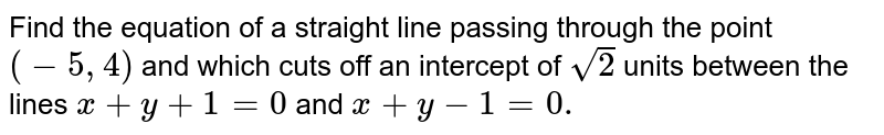 Find the equation of a straight line passing through the point `(-5,4)` and which cuts off an intercept of `sqrt(2)` units between the lines `x+y+1=0` and `x+y-1=0.`