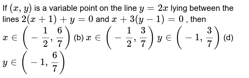 If `(x , y)` is a variable point on the line `y=2x` lying between the lines `2(x+1)+y=0` and `x+3(y-1)=0` , then (a) `x in (-1/2,6/7)`  (b) `x in (-1/2,3/7)`  (c) `y in (-1,3/7)`  (d) `y in (-1,6/7)`