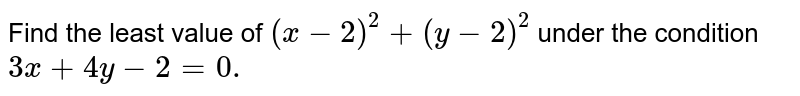 Find the least value of `(x-2)^2+(y-2)^2` under the condition `3x+4y-2=0.`