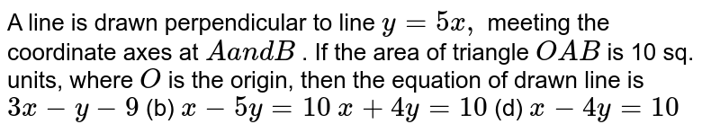 A line is drawn perpendicular to line `y=5x ,` meeting the coordinate axes at `Aa n dB` . If the area of triangle `O A B` is 10 sq. units, where `O` is the origin, then the equation of drawn line is `3x-y-9`  (b) `x-5y=10`  `x+4y=10`  (d) `x-4y=10`