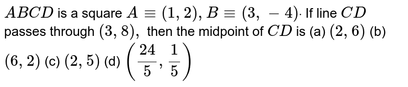 `A B C D` is a square `A-=(1,2),B-=(3,-4)dot` If line `C D` passes through `(3,8),` then the midpoint of `C D` is (2, 6) (b) `(6,2)`  (c) `(2,5)`  (d) `((24)/5,1/5)`