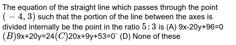 The equation of the straight line which passes through the point `(-4,3)` such that the portion of the line between the axes is divided   internally be the point in the ratio `5:3` is