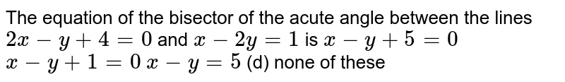The equation of the bisector of the acute angle between the lines `2x-y+4=0` and `x-2y=1` is (a) `x-y+5=0`   (b)`x-y+1=0`  (c)`x-y=5`  (d) none of   these