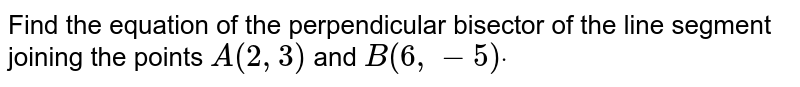 Find the equation of the perpendicular bisector of the line segment   joining the points `A(2,3)` and `B(6,-5)dot`