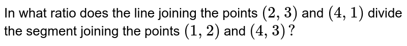 In what ratio does the line joining the points `(2,3)` and `(4,1)` divide the segment joining the points `(1,2)` and `(4,3)?`