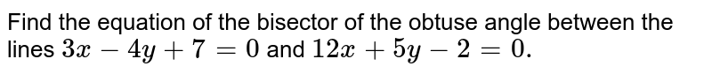 Find the equation of the bisector of the obtuse angle between the lines   `3x-4y+7=0` and `12 x+5y-2=0.`