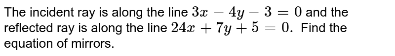 The incident ray is along the line `3x-4y-3=0` and the reflected ray is along the line `24 x+7y+5=0.` Find the equation of mirrors.