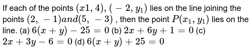 If each of the points `(x_1,4),(-2,y_1)` lies on the line joining the points `(2,-1)a n d(5,-3)` , then the point `P(x_1,y_1)` lies on the line. (a) `6(x+y)-25=0`  (b) `2x+6y+1=0`  (c)`2x+3y-6=0`  (d) `6(x+y)+25=0`
