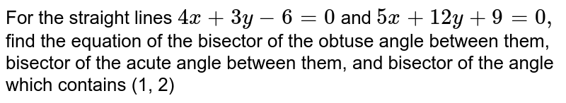 For the straight lines `4x+3y-6=0` and `5x+12 y+9=0,` find the equation of the bisector of the obtuse angle between them, bisector of the acute angle between them, and bisector of the angle which contains (1, 2)