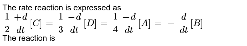 The rate reaction is expressed as <br> `1/2 (+d)/(dt)[C] = 1/3 (-d)/(dt)[D] = 1/4(+d)/(dt)[A] = -d/(dt)[B]` <br> The reaction is