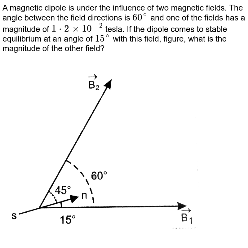 A magnetic dipole is under the influence of two magnetic field. The angle between the field direction is `60^@` and one of the fields has a magnitude of `1.2 xx 10^(-2) T`. If the dipole comes to stable equilibrium at an angle of `15^@` with this field, what is the magnitude of the other field?