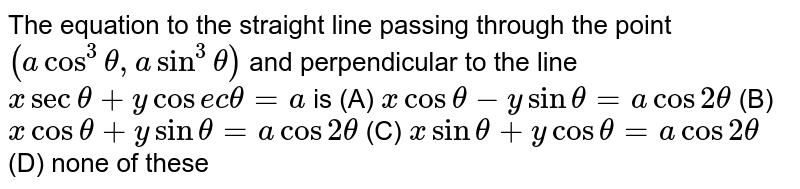 The equation to the straight line passing through the point `(acos^3theta,asin^3theta)` and perpendicular to the line `xsectheta+ycos e ctheta=a` is  `xcostheta-ysintheta=acos2theta`   `xcostheta+ysintheta=acos2theta`   `xsintheta+ycostheta=acos2theta`  none of these