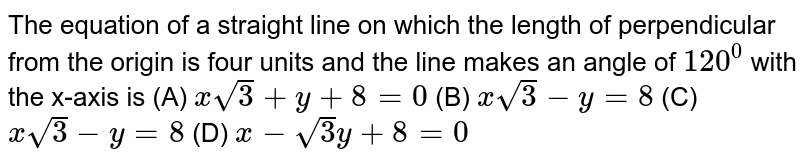 The equation of a straight line on which the length of perpendicular   from the origin is four units and the line makes an angle of `120^0` with the x-axis is  `xsqrt(3)+y+8=0`   `xsqrt(3)-y=8`  `xsqrt(3)-y=8`  (d) `x-sqrt(3)y+8=0`