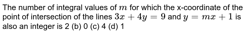 The number of integral values of `m` for which the x-coordinate of the point of intersection of the lines `3x+4y=9` and `y=m x+1` is also an integer is 2 (b) 0   (c) 4 (d) 1