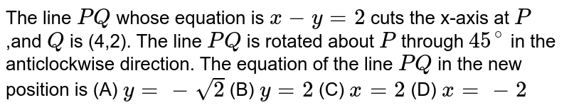 The line `P Q` whose equation is `x-y=2` cuts the x-axis at `P ,a n dQ` is (4,2). The line `P Q` is rotated about `P` through `45^0` in the anticlockwise direction. The equation of the line `P Q` in the new position is (a (a) `y=-sqrt(2)`  (b) `y=2`  (c) `x=2`    (d) `x=-2`