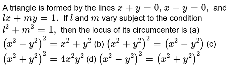 A triangle is formed by the lines `x+y=0,x-y=0,` and `l x+m y=1.` If `la n dm` vary subject to the condition `l^2+m^2=1,` then the locus of its circumcenter is (a) `(x^2-y^2)^2=x^2+y^2`  (b)  `(x^2+y^2)^2=(x^2-y^2)`  (c)  `(x^2+y^2)^2=4x^2y^2`  (d)  `(x^2-y^2)^2=(x^2+y^2)^2`