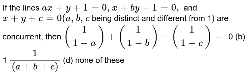 If the lines `a x+y+1=0,x+b y+1=0,` and `x+y+c=0(a , b , c` being distinct and different from 1) are concurrent, then `(1/(1-a))+(1/(1-b))+(1/(1-c))=`  0   (b) 1 `1/((a+b+c))`  (d) none of these
