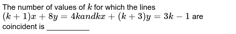 The number of values of `k` for which the lines `(k+1)x+8y=4ka n dk x+(k+3)y=3k-1` are coincident is __________