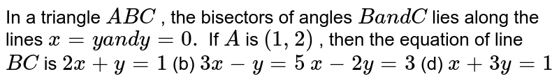 In a triangle `A B C` , the bisectors of angles `Ba n dC` lies along the lines `x=ya n dy=0.` If `A` is `(1,2)` , then the equation of line `B C` is (a) `2x+y=1`  (b) `3x-y=5`  (c) `x-2y=3`  (d) `x+3y=1`