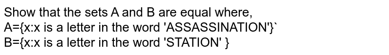 Show that the sets A and B are equal where, <br> A={x:x is a letter in the word 'ASSASSINATION'}` <br> B={x:x is a letter in the word STATION }