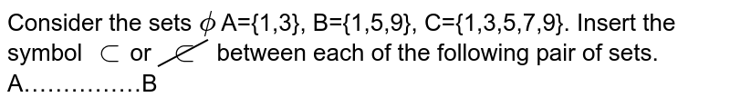 Consider the sets `phi` A={1,3}, B={1,5,9}, C={1,3,5,7,9}. Insert the symbol `subset`or `cancelsubset` between each of the following pair of sets. <br>A