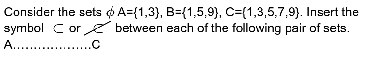 Consider the sets `phi` A={1,3}, B={1,5,9}, C={1,3,5,7,9}. Insert the symbol `subset`or `cancelsubset` between each of the following pair of sets. <br> A