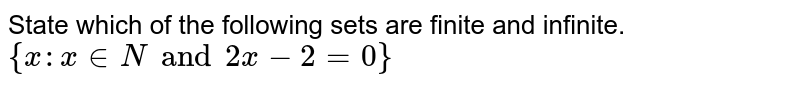 State which of the following sets are finite and infinite. <br> `{x:x in N and 2x-2=0}`