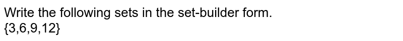 Write the following sets in the set-builder form. <br> {3,6,9,12}