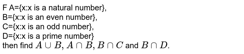 F A={x:x is a natural number}, <br> B={x:x is an even  number}, <br> C={x:x is an odd  number}, <br> D={x:x is a prime number} <br> then find `A cup B, A cap B, B cap C` and `B cap D`. Why do you notice?