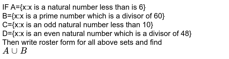 IF A={x:x is a natural number less than is 6} <br> B={x:x is a prime number which is a divisor of 60} <br> C={x:x is an odd natural number less than 10} <br> D={x:x is an even natural number which is a divisor of 48} <br> Then write roster form for all above sets and find <br> `A cup B`