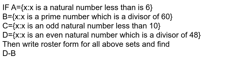 IF A={x:x is a natural number less than is 6} <br> B={x:x is a prime number which is a divisor of 60} <br> C={x:x is an odd natural number less than 10} <br> D={x:x is an even natural number which is a divisor of 48} <br> Then write roster form for all above sets and find <br> D-B