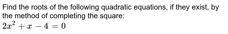 Find the roots of the following quadratic equations, if they exist, by the method of completing the square: <br> `2x^(2) + x - 4 = 0`
