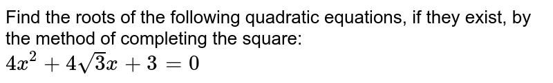 Find the roots of the following quadratic equations, if they exist, by the method of completing the square: <br> `4x^(2) + 4 sqrt3 x + 3 = 0`