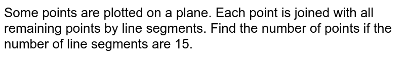 Some points are plotted on a plane. Each point is joined with all remaining points by line segments. Find the number of points if the number of line segments are 10.