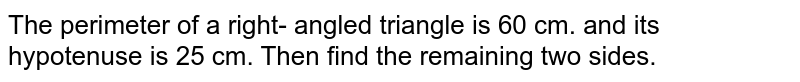 The perimeter of a right- angled triangle is 60 cm. and its hypotenuse is 25 cm. Then find the remaining two sides.