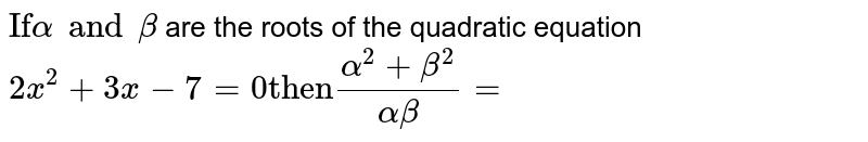 """`""""If"""" alpha and beta` are the roots of the quadratic equation `2x^(2) + 3x - 7 = 0 """"then"""" (alpha^(2) + beta^(2))/(alpha beta)=`"""