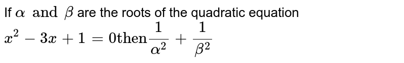 """If ` alpha and beta` are the roots of the quadratic equation `x^(2) - 3x + 1 = 0 """"then"""" 1/alpha^(2) + 1/beta^(2)`"""