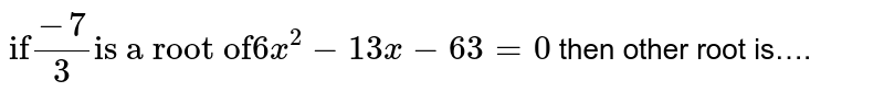 """`""""if"""" (-7)/3 """"is a root of"""" 6x^(2) - 13x - 63 = 0` then other root is"""