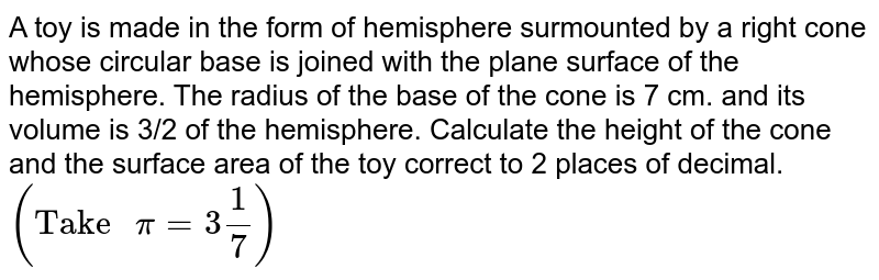 """A toy is made in the form of hemisphere surmounted by a right cone whose circular base is joined with the plane surface of the hemisphere. The radius of the base of the cone is 7 cm. and its volume is 3/2 of the hemisphere. Calculate the height of the cone and the surface area of the toy correct to 2 places of decimal. <br> `(""""Take """"pi=3""""""""1/7)`"""