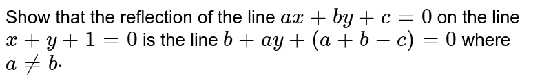 Show that the reflection of the line `a x+b y+c=0` on the line `x+y+1=0` is the line `b+a y+(a+b-c)=0` where `a!=bdot`