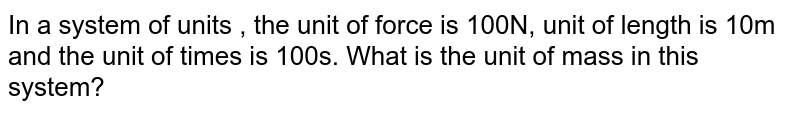 In a system of units , the unit of force is 100N, unit of length is 10m and the unit of times is 100s. What is the unit of mass in this system?
