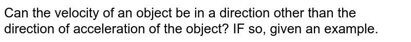 Can the velocity of an object be  in a direction other than the direction of acceleration of the object? IF so, given an example.