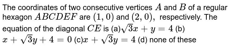 The coordinates of two consecutive vertices `Aa n dB` of a regular hexagon `A B C D E F` are `(1,0)a n d(2,0),` respectively. The equation of the diagonal `C E` is (a)`sqrt(3)x+y=4`  (b) `x+sqrt(3)y+4=0`  (c)`x+sqrt(3)y=4`  (d) none of   these