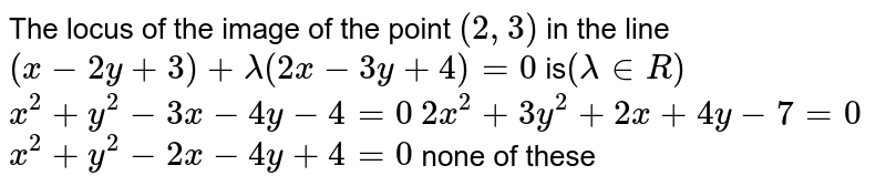 The locus of the image of the point `(2,3)` in the line `(x-2y+3)+lambda(2x-3y+4)=0` is`(lambda in  R)`  (a) `x^2+y^2-3x-4y-4=0`  (b) `2x^2+3y^2+2x+4y-7=0`   (c) `x^2+y^2-2x-4y+4=0`  (d) none of these
