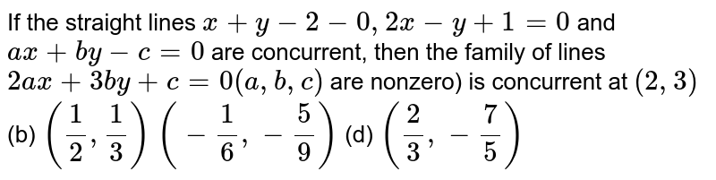 If the straight lines `x+y-2-0,2x-y+1=0` and `a x+b y-c=0` are concurrent, then the family of lines `2a x+3b y+c=0(a , b , c)` are nonzero) is concurrent at (a) `(2,3)`  (b) `(1/2,1/3)`  (c) `(-1/6,-5/9)`  (d) `(2/3,-7/5)`