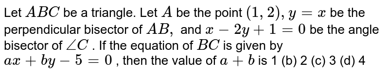Let `A B C` be a triangle. Let `A` be the point `(1,2),y=x` be the perpendicular bisector of `A B ,` and `x-2y+1=0` be the angle bisector of `/_C` . If the equation of `B C` is given by `a x+b y-5=0` , then the value of `a+b` is (a)`1 `(b) `2 `(c)  ` 3` (d) `4`